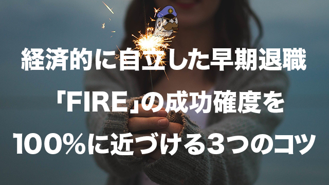 経済的に自立した早期退職「FIRE」の成功確度を100%に近づける3つのコツ