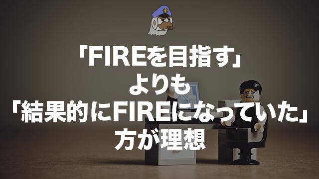 「FIREを目指す」よりも「結果的にFIREになっていた」方が理想