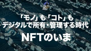 「モノ」も「コト」もデジタルで所有・管理する時代:NFTのいま