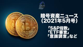 暗号資産ニュース(2021年5月号):「S&P指数」「ETF審査」「意識調査」など